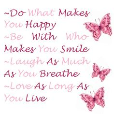 Do what makes you happy~Be with who makes you smile~Laugh as much as you breathe~Love as long as you live