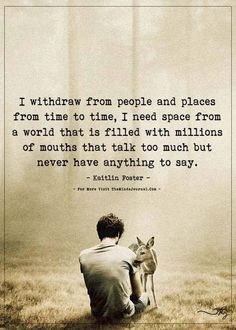 I withdraw from people and places from time to time, I need space from a world that is filled with millions of mouths that talk too much Quotable Quotes, Wisdom Quotes, Words Quotes, Quotes To Live By, Sayings, Ptsd Quotes, Happy Place Quotes, Loner Quotes, Me Time Quotes