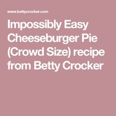 Impossibly Easy Cheeseburger Pie (Crowd Size) recipe from Betty Crocker