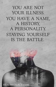 Mental health stigma quote - You are not your illness. You have a name, a history, a personality. Staying yourself is the battle.