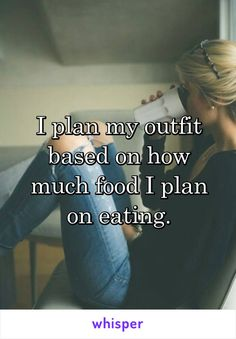 I plan my outfit based on how much food I plan on eating.