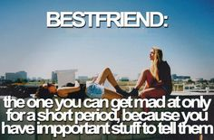 Bestfriend:  The one you get mad at for a short period, because you have important stuff to tell them