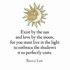 Exist by the sun and love by the moon, for you must live in the light to embrace the shadows if so perfectly casts. -Becca Lee