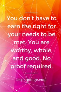 You don't have to earn the right for your needs to be met. You are worthy, whole, and good. No proof required.