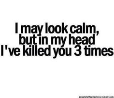 I may look calm but in my head iv killed you 3 times