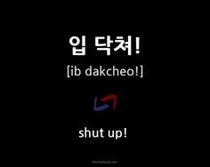 입 닥쳐! - How to say 'shut up!' in Korean.