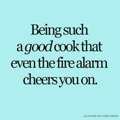 Being such a good cook that even the fire alarm cheers you on.