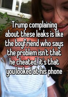 """""""Trump complaining about these leaks is like the boyfriend who says the problem isn't that he cheated, it's that you looked at his phone"""""""
