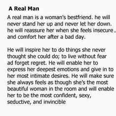 a real man...  when I see the things ladies put up with - the more I appreciate the REAL man I married.  Responsible, hard working, spoils me everyday.  Will not let me lift a finger if he can help it - he tries to ALWAYS be there for ALL of his family.  THAT is a real man.