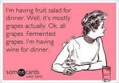 Fruit salad for dinner, well grapes, fermented grapes, I'M HAVING WINE FOR DINNER!