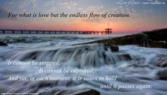 For what is love but the endless flow of creation.  It cannot be stopped. It cannot be captured.  And yet, in each moment, it is yours to hold until it passes again. http://www.getresponse.com/archive/rashanasnewsletter/Rashanas-Love-Notes-March-27-2014-31892803.html