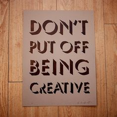 don't put off being creative