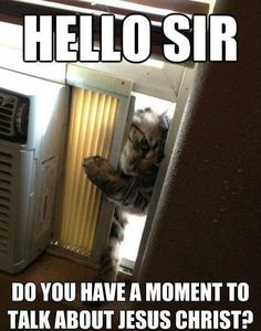 Hello, sir. Do you have a moment to talk about Jesus Christ?