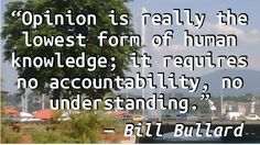 """Opinion is really the lowest form of human knowledge; it requires no accountability, no understanding."" — Bill Bullard, ""For the Faculty,"" Commencement 2007, San Francisco University H…"