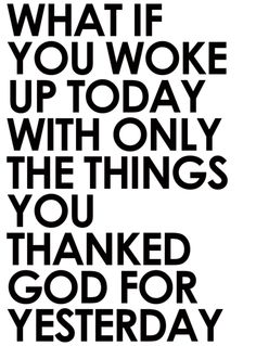 "What if you have only what you thanked GOD for?  Remember the simple ""Thank You""  eve to God"