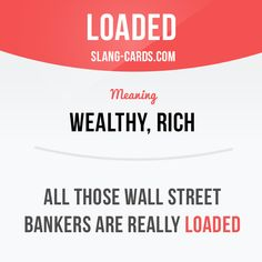 """Loaded"" means wealthy, rich.  Example: All those Wall Street bankers are really…"