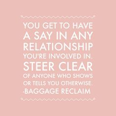 You get to have a say in any relationship you're involved in. Steer clear of anyone who shows or tells you otherwise