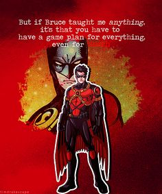 "Dedicated to Tim  ""But if Bruce taught me anything, its that you have to have a game plan for everything, even for death."" - Tim Drake a.k.a. Red Robin"