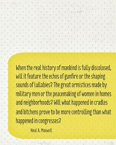 """""""When the real history of mankind is fully disclosed, will it feature the echos of gunfire or the shaping sounds of lullabies?  The great armistices made by military men or the peacemaking of women in homes and neighborhoods?  Will what happened in cradles and kitchens prove to be more controlling than what happened in congress?""""  Neal A. Maxwell"""
