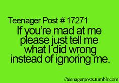 Don't tell me your mad at me and then ignore me and not tell me why....