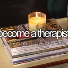 become a therapist...I'll always be working to improve!
