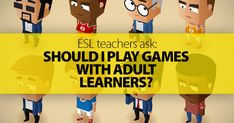 ESL Teachers Ask: Should I Play Games with Adult Learners?