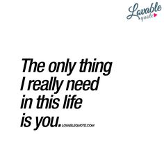 """""""The only thing I really need in this life is you."""" - One of the best things a loved one can EVER say to you.. """"I need you"""". #ineedyou www.lovablequote.com"""