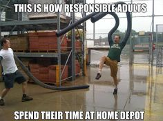 I don't know about you, but this is what I do at Home Depot. Until they throw me out...