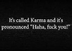 "Karma, pronounced ""haha, fuck you!"" sometimes it will fuck all your bastards for years to come. better lub up and bend over!"