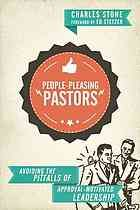 People-pleasing pastors : avoiding the pitfalls of approval-motivated leadership by Charles Stone (2014)