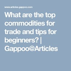 What are the top commodities for trade and tips for beginners?    Gappoo@Articles