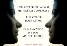 For better or worse, he was my soulmate. The other half of me.  In many ways, he was my reflection.