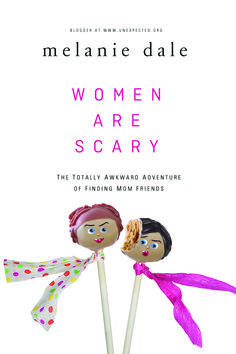 Women Are Scary - The Totally Awkward Adventure of Finding Mom Friends - by Melanie Dale at unexpected.org - Releases March 2015 but preorder your copy now to get special preorder bonuses!