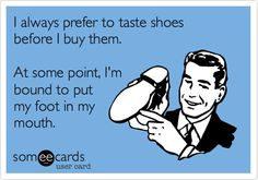 I always prefer to taste shoes before I buy them. At some point, I'm bound to put my foot in my mouth.