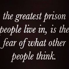 Wisdom Sayings & Quotes QUOTATION – Image : Quotes Of the day – Description The greatest prison people live in, is the fear of what other people think. Sharing is Caring – Don't forget to share this quote with those Who Matter ! Words Quotes, Me Quotes, Motivational Quotes, Inspirational Quotes, Wisdom Quotes, Positive Quotes, Chin Up Quotes, Sad Sayings, Belief Quotes