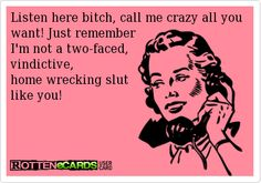 Listen here bitch, call me crazy all you want! Just remember I'm not a two-faced, vindictive, home wrecking slut like you! Quotes To Live By, Me Quotes, Funny Quotes, Qoutes, Know Who You Are, Just For You, Cheaters, Ex Husbands, Truth Hurts