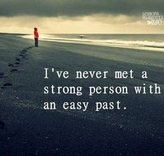 I have never meet a strong person with an easy past