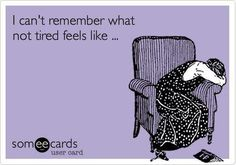 Yup! I have literally completely forgotten what it's like to NOT be tired.