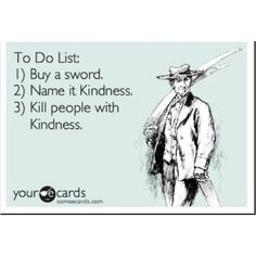To Do List: 1) Buy a sword. 2) Name it Kindness. 3) Kill people with Kindness.