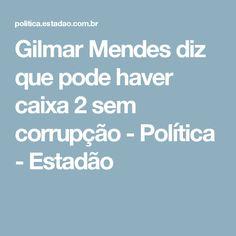 Gilmar Mendes diz que pode haver caixa 2 sem corrupção - Política - Estadão