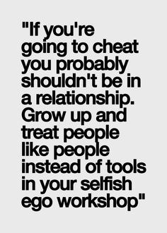 """If you're going to cheat you probably shouldn't be in a relationship. Grow up and treat people like people instead of tools in your selfish ego workshop"" Great Quotes, Quotes To Live By, Me Quotes, Funny Quotes, Inspirational Quotes, Quotable Quotes, Jiddu Krishnamurti, The Words, Cheater Quotes"