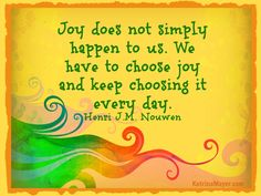 Joy does not simply happen to us. We have to choose joy and keep choosing it every day. Henri J. M. Nouwen