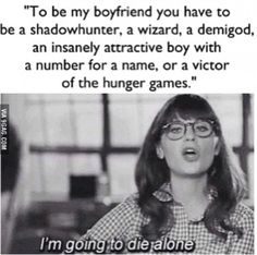 So perfect. To be my boyfriend you have to be from a book... Obviously. Yeah I'm going to die alone. So perfectly accurate.