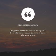 """""""Progress is impossible without change, and those who cannot change their minds cannot change anything. George Bernard, Bernard Shaw, Change Maker, Change The World, Mindfulness, How To Get, Quotes, Quotations, Qoutes"""