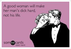 A good woman will make her man's dick hard, not his life.