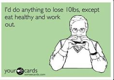 I would do anything to lose 10lbs except eat healthy and work out.