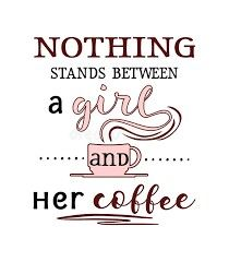Nothing Stands Between  A Girl and Her Coffee ;)