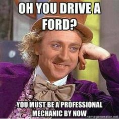 Most of the people in my family drive fords but this is so true there's always something wrong with them