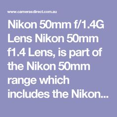 "Nikon 50mm f/1.4G Lens Nikon 50mm f1.4 Lens, is part of the Nikon 50mm range which includes the Nikon 50mm f1.4D, the Nikon 50mm f1.8D, and Nikon 50mm f1.8G lens.  The Nikon 50mm f1.4 ""G"" Lens is the newer version as opposed to the ""D"" lens.  Now we present the usual blurb about this Nikon 50mm f/1.4G Lens... Thank you.  The Nikon AF-S NIKKOR 50mm f/1.4G Lens is a great performer in Nikon's range and can be purchased for a very affordable price tag.  The Nikon AF-S NIKKOR 50mm f/1.4G Lens is…"
