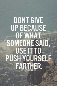 Don't give up because of what someone said.